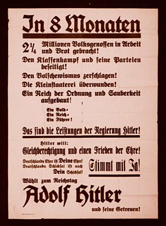 """<p>This election poster calls on Germans to vote in support of Hitler's hand-picked candidates to the Reichstag (the German parliament). The poster details Hitler's actions and reads, in part: 'In 8 months two and a quarter million Germans have work and bread again! Class warfare and its parties are eliminated! The Bolsheviks are smashed. Particularism is overcome! A Reich of order and cleanliness is established. One People. One Reich. One Leader. This is what Hitler has accomplished...""""</p>"""