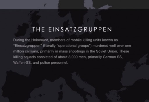 "<p>During the Holocaust, members of mobile killing units known as ""Einsatzgruppen"" (literally ""operational groups"") murdered well over one million civilians, primarily in mass shootings in the Soviet Union.</p>"
