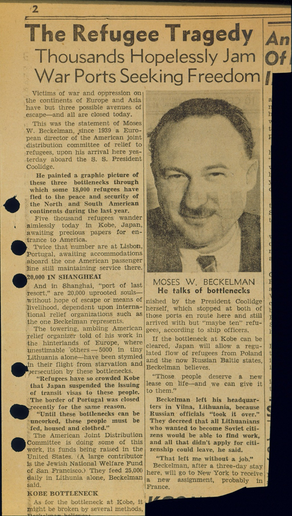 "<p>San Francisco Chronicle newspaper article titled ""The Refugee Tragedy."" The article was based on an interview with Moses Beckelman of the American Jewish Joint Distribution Committee, an aid organization. It discussed the overcrowding of Polish and Lithuanian refugees stranded in Shanghai, Kobe (Japan), and Lisbon (Portugal), all stops en route to North and South America. The primary cause of this bottleneck was a lack of transit and entry visas, a result of most countries closing their borders to immigrants. May 1941. [From the USHMM special exhibition Flight and Rescue.]</p>"