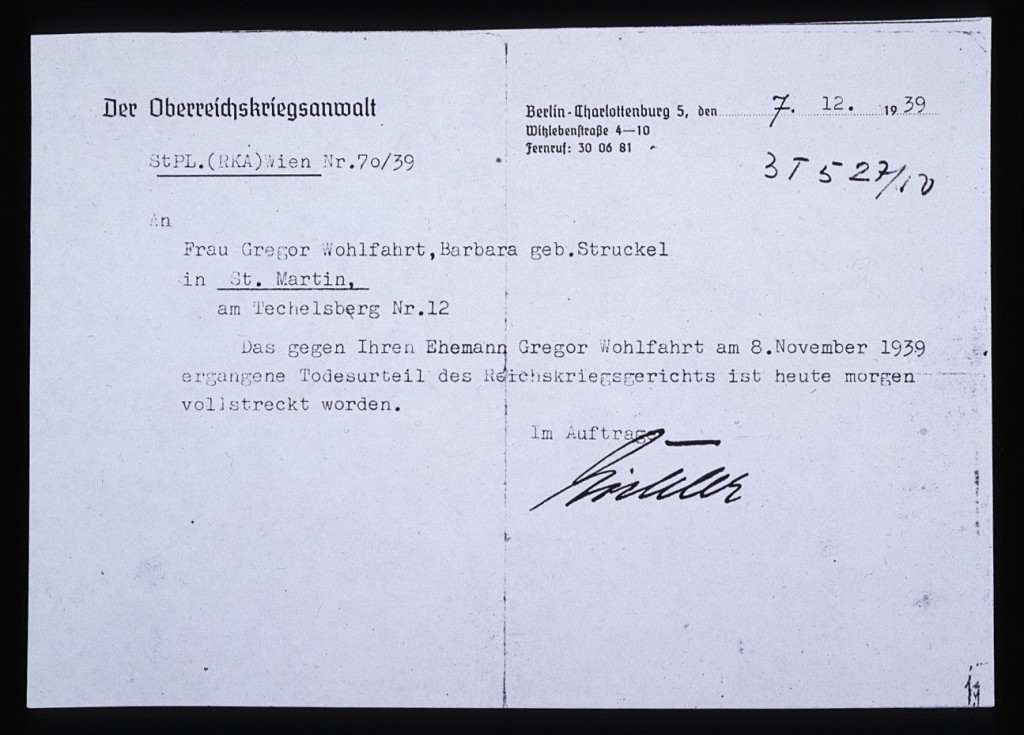 <p>Authorities in Berlin, Germany, sent this notice to Barbara Wohlfahrt, informing her of her husband Gregor's execution on the morning of December 7, 1939. Although he was physically unfit to serve in the armed forces, the Nazis tried Wohlfahrt for his religious opposition to military service. As a Jehovah's Witness, Wohlfahrt believed that military service violated the biblical commandment not to kill. On November 8, 1939, a military court condemned Wohlfahrt to beheading, a sentence carried out one month later in Ploetzensee prison in Berlin.</p>