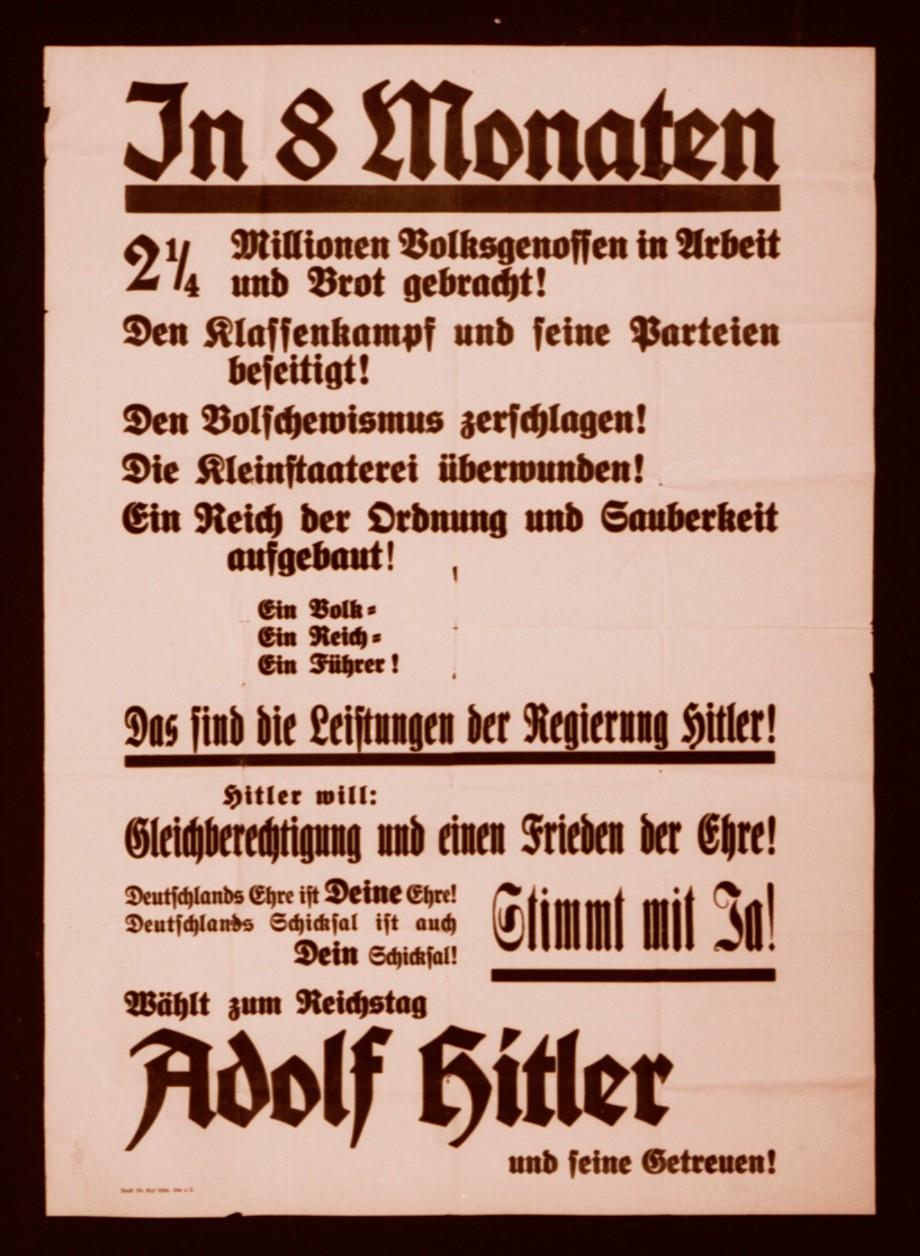 <p>Этот предвыборный плакат призывает немцев голосовать за ставленников Гитлера на выборах в рейхстаг (парламент Германии). На плакате перечислены достижения Гитлера, в том числе: «Через 8 месяцев у двух с четвертью миллионов немцев снова будут работа и хлеб! Классовая борьба и поддерживавшие ее партии уничтожены! Большевики раздавлены. С сепаратизмом покончено! Создан Рейх, основанный на порядке и расовой чистоте. Один народ. Один Рейх. Один фюрер. Таковы достижения Гитлера...»</p>
