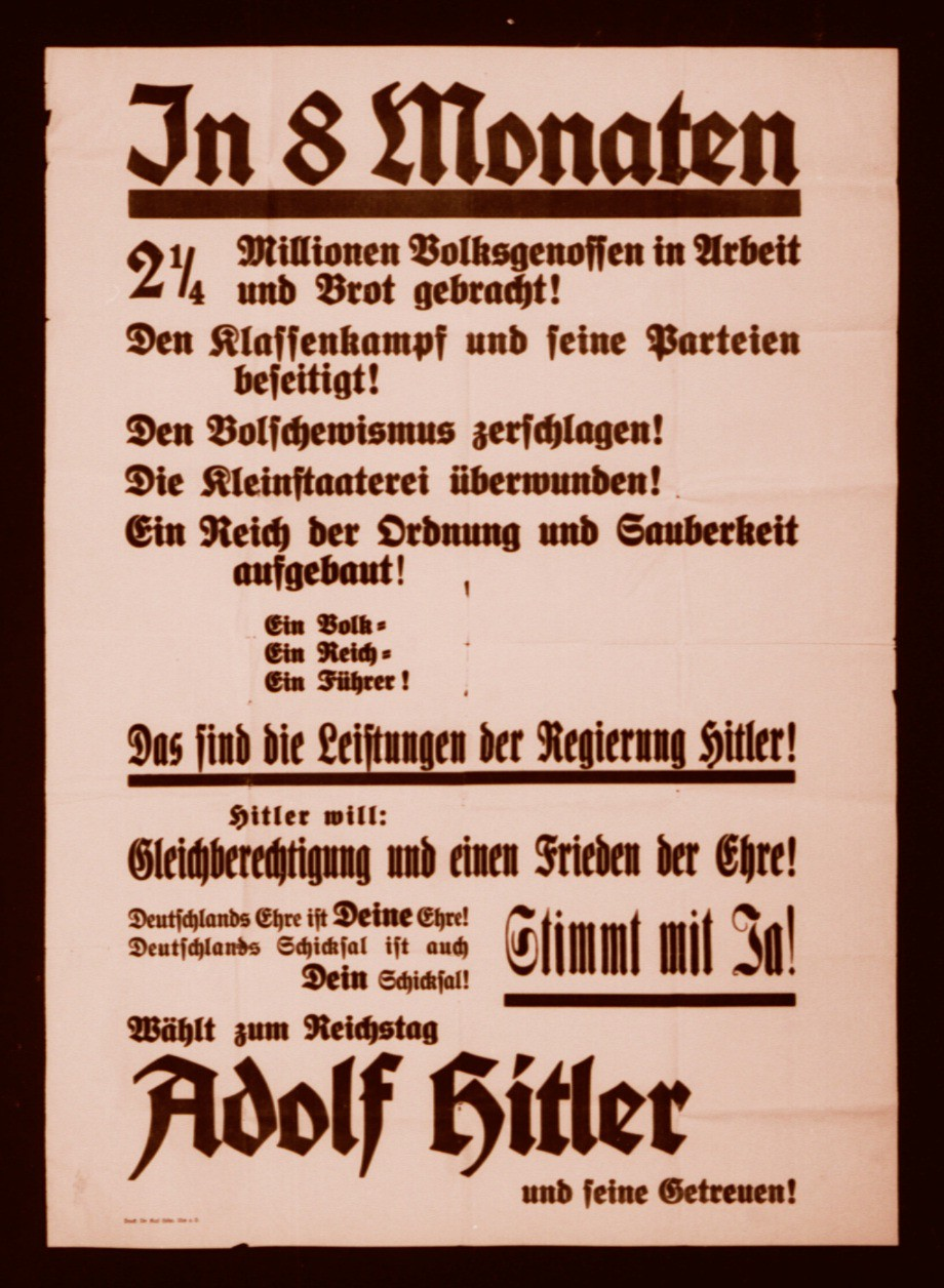 "<p>This election poster calls on Germans to vote in support of Hitler's hand-picked candidates to the Reichstag (the German parliament). The poster details Hitler's actions and reads, in part: 'In 8 months two and a quarter million Germans have work and bread again! Class warfare and its parties are eliminated! The Bolsheviks are smashed. Particularism is overcome! A Reich of order and cleanliness is established. One People. One Reich. One Leader. This is what Hitler has accomplished...""</p>"