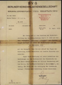 <p>A letter written by the Berlin transit authority (<em>Berliner Verkehrs Aktiengesellschaft</em>) to Viktor Stern, informing him of his dismissal from his post with their agency as of September 20, 1933. This action was taken to comply with provisions of the Law for the Restoration of the Professional Civil Service.</p>