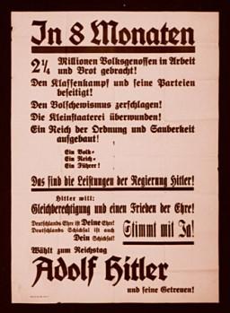 "<p>كان ملصق الانتخابات هذا يدعو الألمان إلى التصويت بدعم المرشحين الذين اختارهم هتلر شخصيًا للهيئة التشريعية للرايخ (البرلمان الألماني). وكان الملصق يتحدث بالتفصيل عن أعمال هتلر ويظهر في جزء منه ما يلي: في غضون ثمانية أشهر، أصبح مليونان وربع ألماني يتمتعون بعمل ومصدر لجني الرزق. وقد تم القضاء على صراع الطبقات وأحزابه! وتم القضاء على الموالين للبلشفية. كما تم الانتصار على أصحاب فكر التخصيص والتفصيل! وتم إنشاء رايخ يتمتع بالنظام والنظافة. شعب واحد. رايخ واحد. زعيم واحد. هذا ما حققه هتلر...""</p>"
