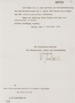 "<p>During the interwar period Dr. Susanne Engelmann served as the principal of a large public high school for girls in Berlin. This letter notified her of her dismissal, as a ""non-Aryan,"" from her teaching position. The dismissal was in compliance with the Civil Service Law of April 7, 1933.</p>