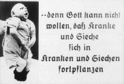 "<p>Photograph with the caption: ""...because God cannot want the sick and ailing to reproduce."" This image originates from a film, produced by the <a href=""/narrative/11806/en"">Reich Propaganda Ministry</a>, that aimed through propaganda to develop public sympathy for the Nazi <a href=""/narrative/4032/en"">Euthanasia Program</a>.</p>"